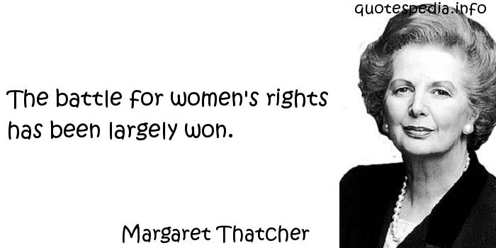 Margaret Thatcher - The battle for women's rights has been largely won.