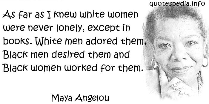 Maya Angelou - As far as I knew white women were never lonely, except in books. White men adored them, Black men desired them and Black women worked for them.