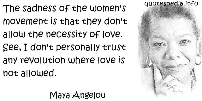Maya Angelou - The sadness of the women's movement is that they don't allow the necessity of love. See, I don't personally trust any revolution where love is not allowed.
