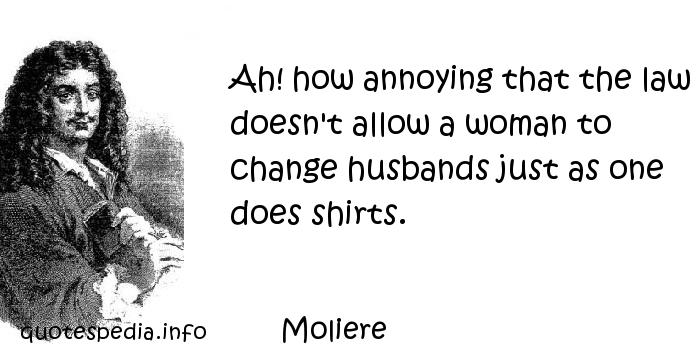 Moliere - Ah! how annoying that the law doesn't allow a woman to change husbands just as one does shirts.