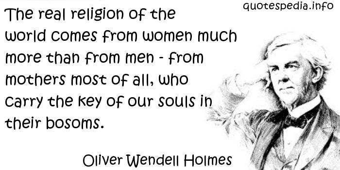 Oliver Wendell Holmes - The real religion of the world comes from women much more than from men - from mothers most of all, who carry the key of our souls in their bosoms.