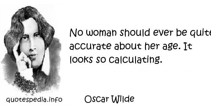 Oscar Wilde - No woman should ever be quite accurate about her age. It looks so calculating.