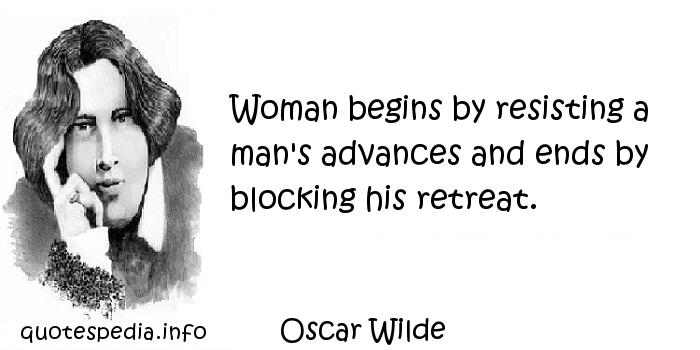 Oscar Wilde - Woman begins by resisting a man's advances and ends by blocking his retreat.