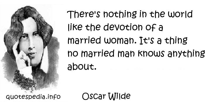 Oscar Wilde - There's nothing in the world like the devotion of a married woman. It's a thing no married man knows anything about.