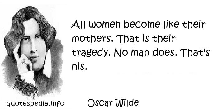 Oscar Wilde - All women become like their mothers. That is their tragedy. No man does. That's his.
