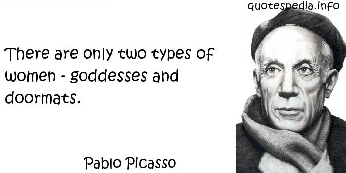 Pablo Picasso - There are only two types of women - goddesses and doormats.