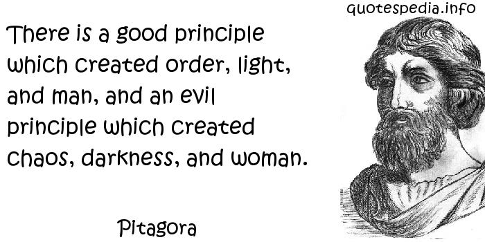 Pitagora - There is a good principle which created order, light, and man, and an evil principle which created chaos, darkness, and woman.