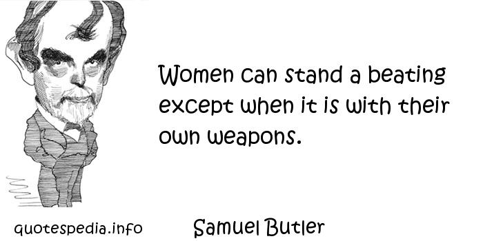 Samuel Butler - Women can stand a beating except when it is with their own weapons.
