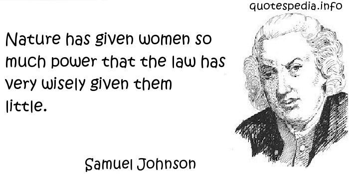 Samuel Johnson - Nature has given women so much power that the law has very wisely given them little.