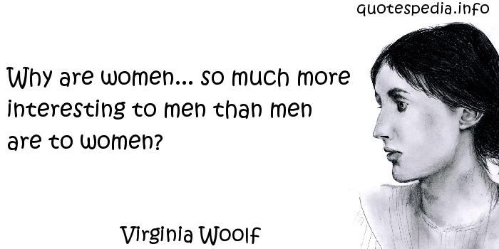 Virginia Woolf - Why are women... so much more interesting to men than men are to women?