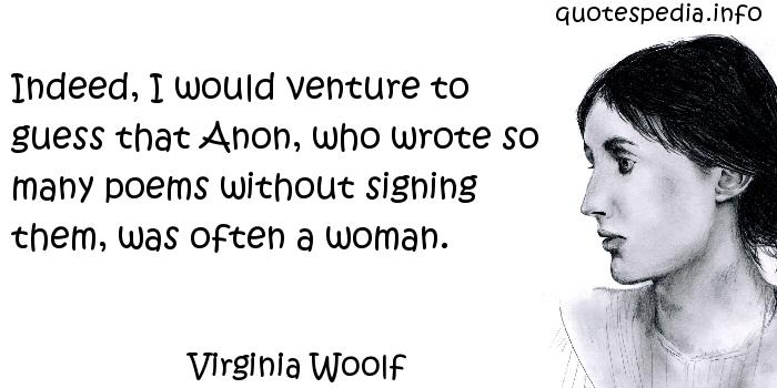 Virginia Woolf - Indeed, I would venture to guess that Anon, who wrote so many poems without signing them, was often a woman.