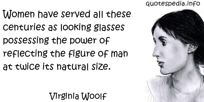 Virginia Woolf - Women have served all these centuries as looking glasses possessing the power of reflecting the figure of man at twice its natural size.