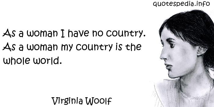 Virginia Woolf - As a woman I have no country. As a woman my country is the whole world.