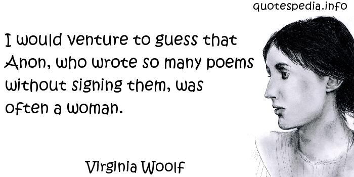 Virginia Woolf - I would venture to guess that Anon, who wrote so many poems without signing them, was often a woman.