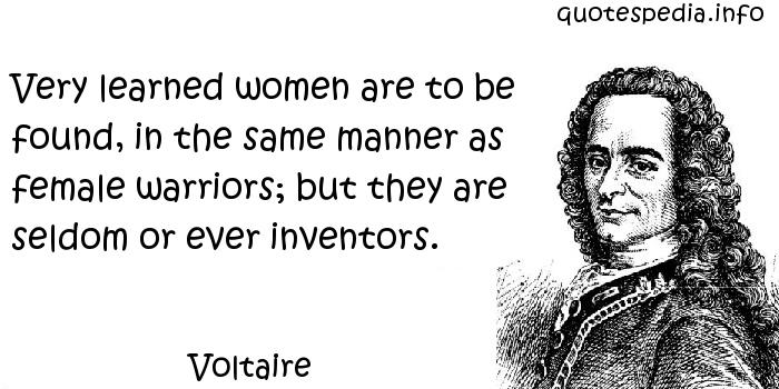 Voltaire - Very learned women are to be found, in the same manner as female warriors; but they are seldom or ever inventors.