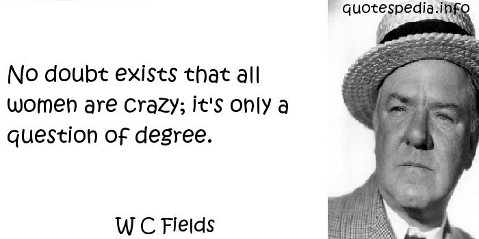 W C Fields - No doubt exists that all women are crazy; it's only a question of degree.