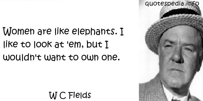 W C Fields - Women are like elephants. I like to look at 'em, but I wouldn't want to own one.