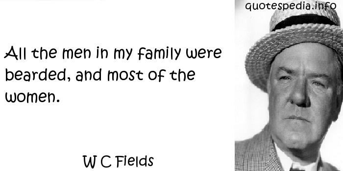W C Fields - All the men in my family were bearded, and most of the women.