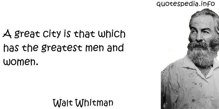 Walt Whitman - A great city is that which has the greatest men and women.
