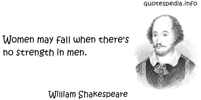 William Shakespeare - Women may fall when there's no strength in men.