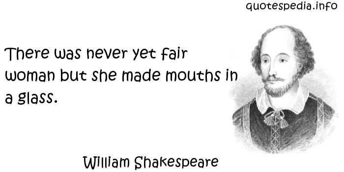 William Shakespeare - There was never yet fair woman but she made mouths in a glass.