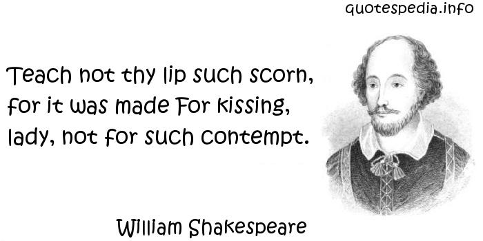 William Shakespeare - Teach not thy lip such scorn, for it was made For kissing, lady, not for such contempt.