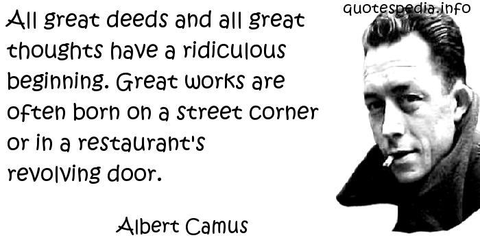 Albert Camus - All great deeds and all great thoughts have a ridiculous beginning. Great works are often born on a street corner or in a restaurant's revolving door.