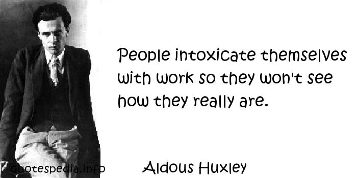 Aldous Huxley - People intoxicate themselves with work so they won't see how they really are.