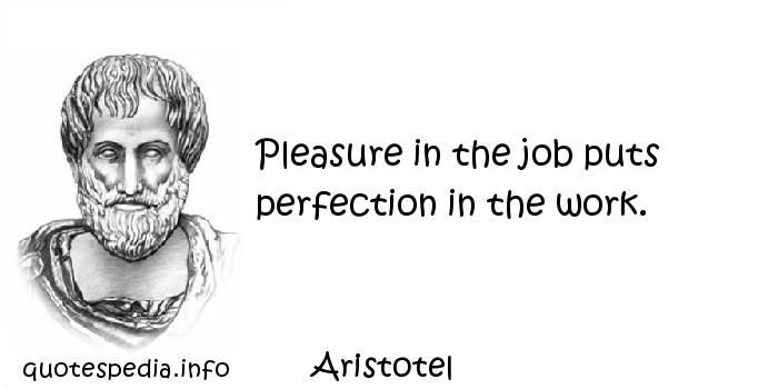 Aristotel - Pleasure in the job puts perfection in the work.