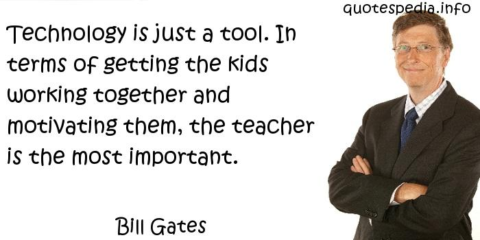 Bill Gates - Technology is just a tool. In terms of getting the kids working together and motivating them, the teacher is the most important.