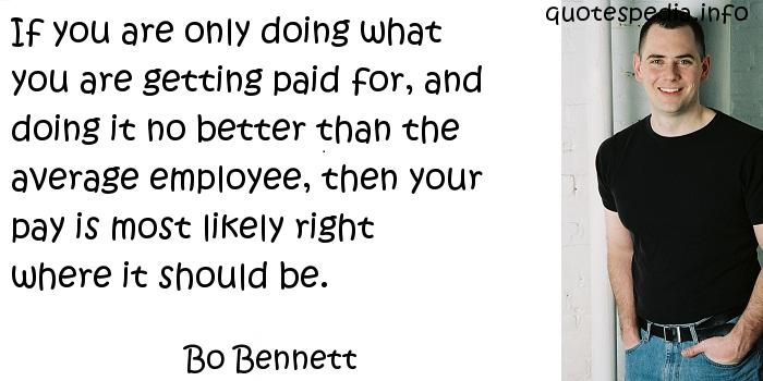 Bo Bennett - If you are only doing what you are getting paid for, and doing it no better than the average employee, then your pay is most likely right where it should be.