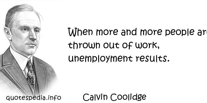 Calvin Coolidge - When more and more people are thrown out of work, unemployment results.