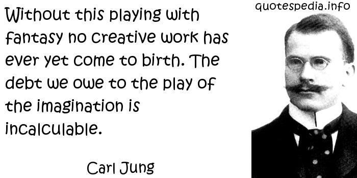 Carl Jung - Without this playing with fantasy no creative work has ever yet come to birth. The debt we owe to the play of the imagination is incalculable.