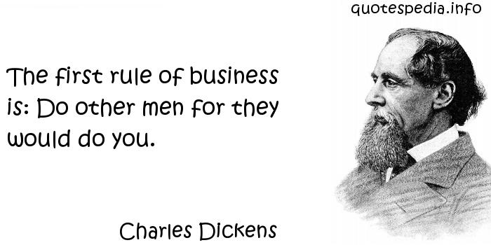 Charles Dickens - The first rule of business is: Do other men for they would do you.