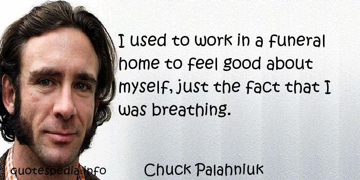 Chuck Palahniuk - I used to work in a funeral home to feel good about myself, just the fact that I was breathing.