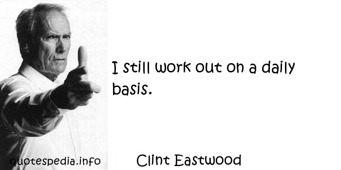 Clint Eastwood - I still work out on a daily basis.