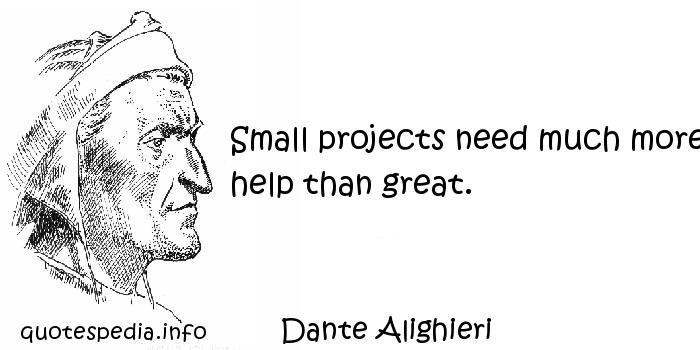 Dante Alighieri - Small projects need much more help than great.