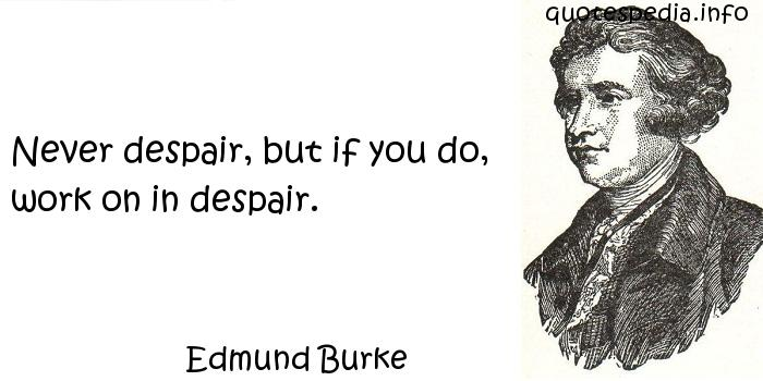Edmund Burke - Never despair, but if you do, work on in despair.