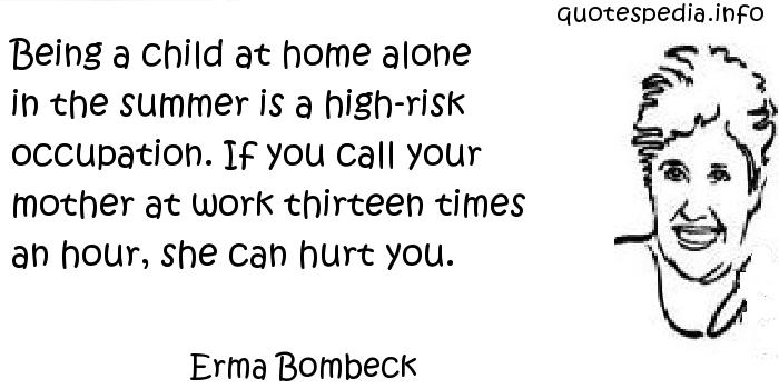 Erma Bombeck - Being a child at home alone in the summer is a high-risk occupation. If you call your mother at work thirteen times an hour, she can hurt you.