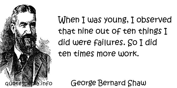 George Bernard Shaw - When I was young, I observed that nine out of ten things I did were failures. So I did ten times more work.