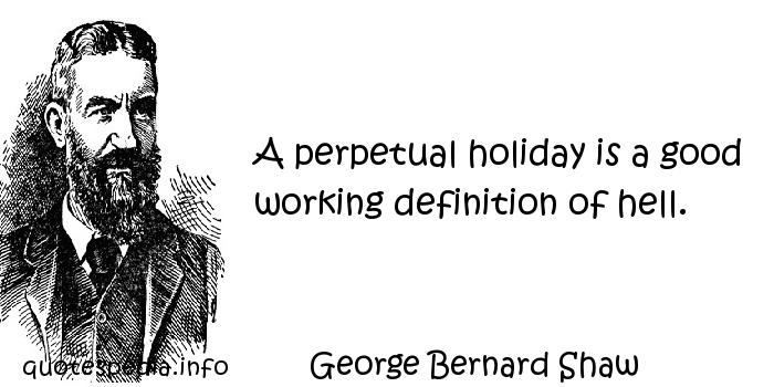 George Bernard Shaw - A perpetual holiday is a good working definition of hell.