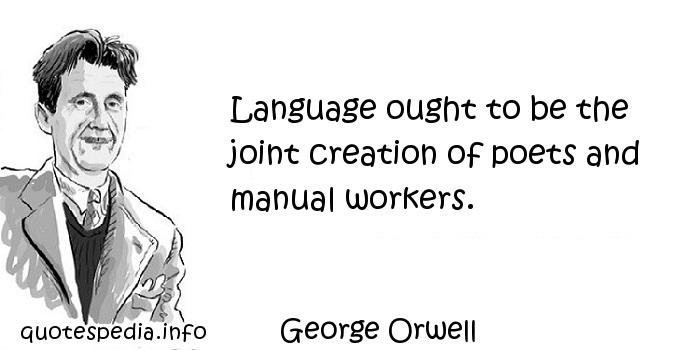 George Orwell - Language ought to be the joint creation of poets and manual workers.