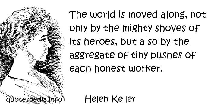 Helen Keller - The world is moved along, not only by the mighty shoves of its heroes, but also by the aggregate of tiny pushes of each honest worker.