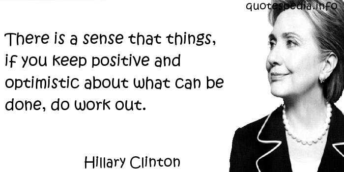 Hillary Clinton - There is a sense that things, if you keep positive and optimistic about what can be done, do work out.