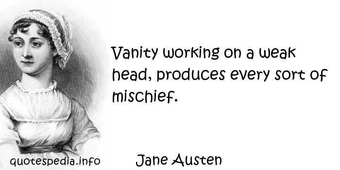 Jane Austen - Vanity working on a weak head, produces every sort of mischief.