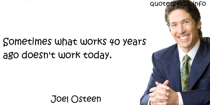 Joel Osteen - Sometimes what works 40 years ago doesn't work today.
