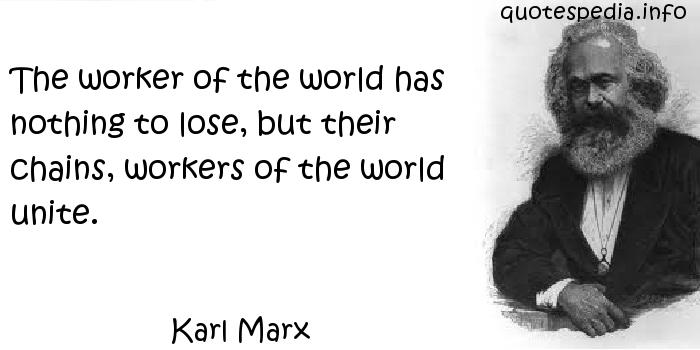 Karl Marx - The worker of the world has nothing to lose, but their chains, workers of the world unite.