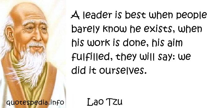 Lao Tzu - A leader is best when people barely know he exists, when his work is done, his aim fulfilled, they will say: we did it ourselves.