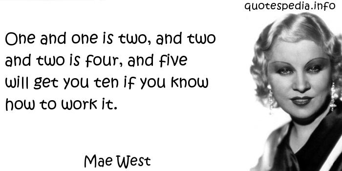 Mae West - One and one is two, and two and two is four, and five will get you ten if you know how to work it.