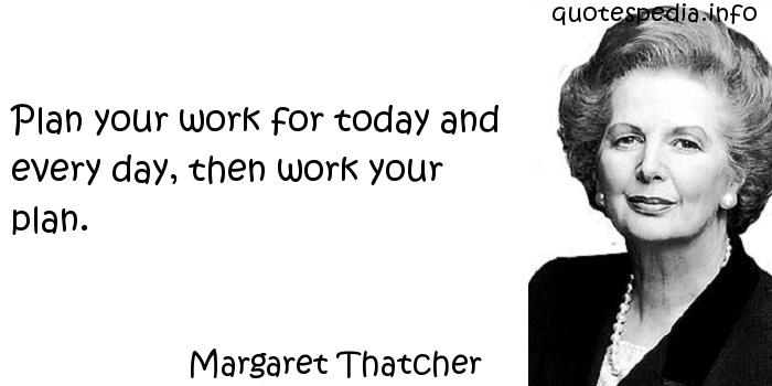 Margaret Thatcher - Plan your work for today and every day, then work your plan.
